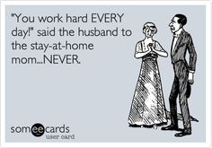 Funny Family Ecard: 'You work hard EVERY day!' said the husband to the stay-at-home mom...NEVER.