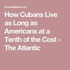 How Cubans Live as Long as Americans at a Tenth of the Cost - The Atlantic
