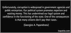 Unfortunately, corruption is widespread in government agencies and public enterprises. Our political system promotes nepotism and wasting money. This has undermined our legal system and confidence in the functioning of the state. One of the consequences is that many citizens don't pay their taxes. (Georgios A. Papandreou) #quotes #quote #quotations #GeorgiosA.Papandreou