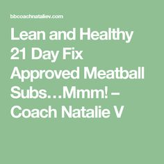 Lean and Healthy 21 Day Fix Approved Meatball Subs…Mmm! – Coach Natalie V