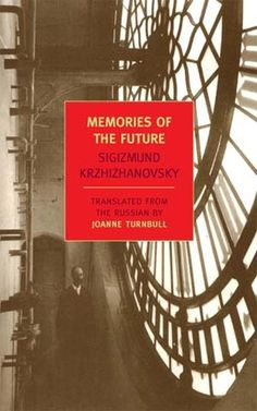 Memories of the Future by Sigizmund Krzhizhanovsky (say that one twice)