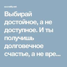Выбирай достойное, а не доступное. И ты получишь долговечное счастье, а не временное удовольствие.