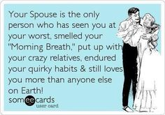 "my husband is the one person who has seen me at my worst, smelled my ""morning breath"", put up with my crazy relatives, endured my quirky habits & still loves me more than anyone else on Earth! #husband #wife #love"