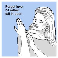 Forget love, I'd rather fall in beer #beer beer pic, funni beer, beer beer