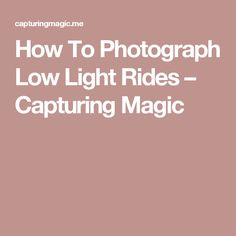 How To Photograph Low Light Rides – Capturing Magic