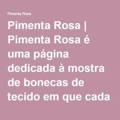 Pimenta Rosa   Pimenta Rosa é uma página dedicada à mostra de bonecas de tecido em que cada uma é única e exclusivamente feita à mão