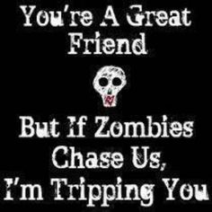 yerp sorry ;) but i will trip u if a zombie is chasing us BAAHAHAHA @Amy Gourley-Myers @Lisa Gaunt