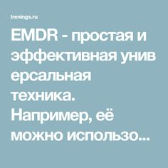 EMDR - простая и эффективнаяуниверсальная техника. Например, её можно использовать для переоценки неприятной ситуации в прошлом, для изменения отношения к человеку или действию, убиранию страхов и неприятных переживаний. Из-за своей универсальности EMDR вполне подходит на роль «техники на каждый день».