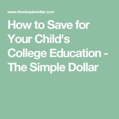 How to Save for Your Child's College Education - The Simple Dollar