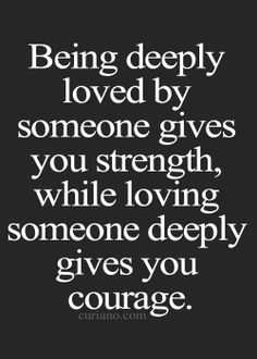 """Being deeply loved by someone gives you strength, while loving someone deeply gives you courage"""