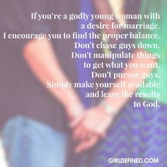 If you& a godly young woman with a desire for marriage, I encourage you to find the proper balance. Don& chase guys down. Don& manipulate things to get what you want. Don& pursue guys. Simply make yourself available and leave the rest to God. Quotes About God, Quotes To Live By, Love Quotes, Inspirational Quotes, Daily Quotes, Guy Quotes, Husband Quotes, Crush Quotes, Bible Quotes