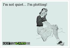 I'm not quiet... I'm plotting!