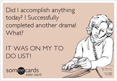 Did I accomplish anything today? I Successfully completed another drama! What? IT WAS ON MY TO DO LIST!