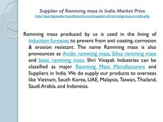 Supplier of Ramming mass in India Market Price http://quartzpowdermanufacturers.com/supplier-of-ramming-mass-in-india.php Incorporated in the year 2003, Shri Vinayak Industries is a veritable company intended in the field of manufacturing, supplying, exporting and trading a broad spectrum of Ramming mass