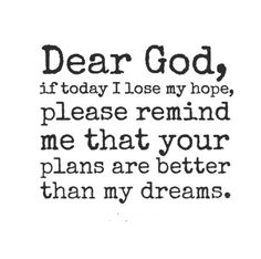 Dear God, if today I lose my hope, please remind me that your plans are better than my dreams. #god #quotes