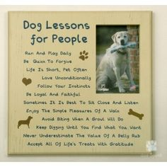 Dog Lessons for People! Who hasn't learned a few things from their dog? This list of doggy attributes is sure to remember your furry friend and make you smile. Perfect for yourself or the dog lover in your life! WOOF to that!   Saying reads:   Dog Lessons for People, Run and play daily, Love unconditionally, Be quick to forgive, Follow your instincts, Be loyal and faithful, Life is short, pet often, Avoid biting when a growl will do, Sometimes it is best to just sit close and ...
