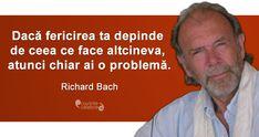 """""""Dacă fericirea ta depinde de ceea ce face altcineva, atunci chiar ai o problemă."""" Richard Bach Spiritual Quotes, Spirituality, Wisdom, Words, Memes, Life, Motivational, Index Cards, Spirit Quotes"""