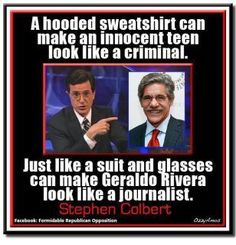 A hooded sweatshirt can make an innocent teen look like a criminal. Just like a suite and glasses can make Geraldo Rivera look like a journalist. - Stephen Colbert....