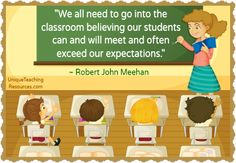 We all need to go into the classroom believing our students can and will meet and often exceed our expectations. - Robert John Meehan
