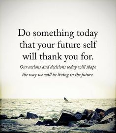 I think this to myself throughout the day. Even little things like filling the Brita pitcher can make future you happier
