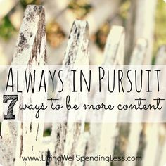 Always in pursuit: 7 ways to be more content.  Must-read encouragement for finding more joy and fulfillment right where you are.
