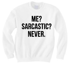 Me? Sarcastic? Never. Sweatshirt. For some reason, this reminds me of the Weasley twins from Harry Potter.