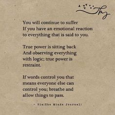You will continue to suffer if you have an emotional reaction to everything that is said to you. True power is sitting back and observing everything with logic, true power is restraint. If words control you, that mean everyone else can control you; breathe and allow things to pass.