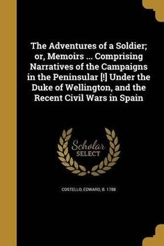 The Adventures of a Soldier; Or, Memoirs ... Comprising Narratives of the Campaigns in the Peninsular [!] Under the Duke of Wellington, and the Recent Civ