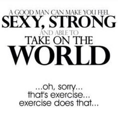 A good man can make you feel sexy, strong, and able to take on the world. ...oh, sorry...that's exercise...exercise does that.
