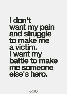 I don\'t want my pain and struggle to make me a victim.  I want my battle to make me someone else\'s hero.