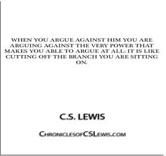 ''When you argue against Him you are arguing against the very power that makes you able to argue at all- it is like cutting off the branch you are sitting on.'' - C.S. Lewis - http://chroniclesofcslewis.com/?p=317