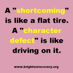 A shortcoming is like a flat tire. A character defect is like driving on it.