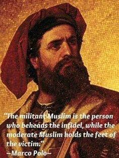 MARCO POLO: BORN 1254 .. .. . DIED 1324,, ,, ,,, Marco Polo quote on Muslims. Islam. Radical & Moderate Muslim religion.> THE MILITANT MUSLIM IS THE PERSON WHO BEHEADS THE INFIDEL, WHILE THE MODERATE MUSLIM HOLDS THE FEET OF THE VICTIM.