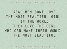 Real man don't love the most beautiful girl in the world. They love the girl who can make their world the most beautiful Now Quotes, Girly Quotes, Great Quotes, Quotes To Live By, Inspirational Quotes, Motivational Thoughts, Amazing Quotes, Love Words, Beautiful Words