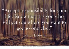 """Accept responsibility for your life. Know that it is you who will get you where you want to go, no one else."""