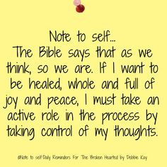 Note to self. The Bible says that as we think, so we are. If I want to be healed, whole and full of joy and peace, I must take an active role in the process by taking control of my thoughts. Faith Quotes, Bible Quotes, Bible Verses, Me Quotes, Music Quotes, Positive Affirmations, Positive Quotes, Positive Thoughts, Religious Quotes