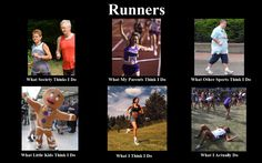 "Runners :) so true. Except the ""what I think I do"" I pretty much see myself as the ""what I really do"" :D"