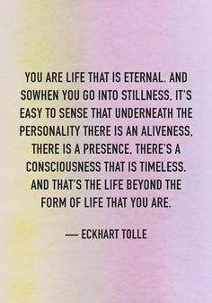 You are life that is eternal. and so when you go into stillness, it's easy to sense that underneath the personality there is an aliveness, there is a presence, there's a consciousness that is timeless Eckhart Tolle Spiritual Enlightenment, Spiritual Awakening, Spiritual Quotes, Spirituality Art, Positive Quotes, Eckhart Tolle, Awakening Quotes, Spiritual Teachers, Transform Your Life