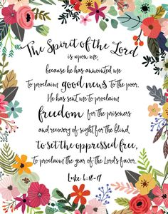 """This may be my very favorite verse in scripture. It is a great reminder of why Jesus came, and that with the power of the Holy Spirit, that we too can help others to become free of what binds them! """"The Spirit of the Lord is on Me, because He has anointed Me to preach good news to the poor. He has sent Me to proclaim deliverance to the captives and recovery of sight to the blind, to release the oppressed, to proclaim the year of the Lord's favor.  Would you like it framed? Click on this link…"""