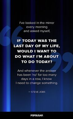 """I've looked in the mirror every morning and asked myself, 'If today was the last day of my life, would I want to do what I'm about to do today?' And whenever that answer has been 'no' for too many days in a row, I know I need to change"