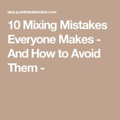 10 Mixing Mistakes Everyone Makes - And How to Avoid Them -