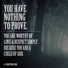 You have nothing to prove. You are worthy of love & respect simply because you are a child of God.