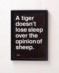 """""""A tiger doesn't lose sleep over the opinion of sheep."""" Zag"""
