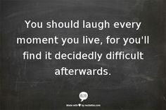 'You should laugh every moment you live, for you'll find it decidedly difficult afterwards.' ― Joe Abercrombie, Best Served Cold