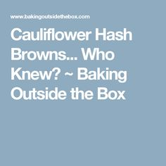 Cauliflower Hash Browns... Who Knew? ~ Baking Outside the Box