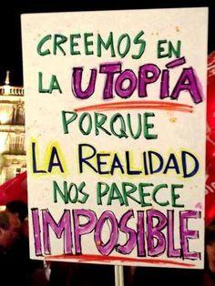 Creemos en la UTOPÍA porque la realidad nos parece IMPOSIBLE