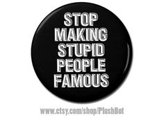 """Stop Making Stupid People Famous Button 1.25"""" Pinback Pin Button, Badge Reel, Magnet, or Keychain Celebrity Infamous Fame by PlushBot on Etsy https://www.etsy.com/listing/493843701/stop-making-stupid-people-famous-button"""
