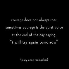 """Courage does not always roar. Sometimes it is the quiet voice at the end of the day saying 'I will try again tomorrow'."" - Mary Anne Radmacher"