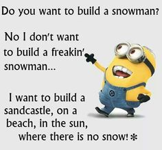 Do you want to build a snowman?  No, I don't want to build a freakin' snowman...I want to build a sandcastle, on a beach, in the sun, where there is no snow! ✼ - minion