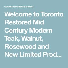 Welcome to Toronto Restored Mid Century Modern Teak, Walnut, Rosewood and New Limited Production Teak furniture  -